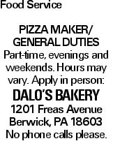 Food Service Pizza maker/ GENERAL DUTIES Part-time, evenings and weekends. Hours may vary. Apply in person: Dalo's Bakery 1201 Freas Avenue Berwick, PA 18603 No phone calls please.