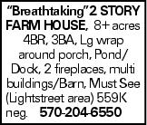 """Breathtaking""2 story farm house, 8+ acres 4BR, 3BA, Lg wrap around porch, Pond/ Dock, 2 fireplaces, multi buildings/Barn, Must See (Lightstreet area) 559K neg. 570-204-6550"