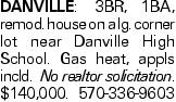 DANVILLE: 3BR, 1BA, remod. house on a lg. corner lot near Danville High School. Gas heat, appls incld. No realtor solicitation. $140,000. 570-336-9603