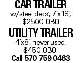 CARTRAILER w/steel deck, 7'x18', $2500 OBO. UTILITYTRAILER 4'x8', never used, $450 OBO. Call 570-759-0463