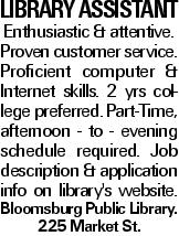 LIBRARY ASSISTANT Enthusiastic & attentive. Proven customer service. Proficient computer & Internet skills. 2 yrs college preferred. Part-Time, afternoon - to - evening schedule required. Job description & application info on library's website. Bloomsburg Public Library. 225 Market St.