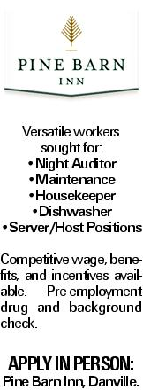 Versatile workers sought for: --Night Auditor --Maintenance --Housekeeper --Dishwasher --Server/Host Positions Competitive wage, benefits, and incentives available. Pre-employment drug and background check. Apply in person: Pine Barn Inn, Danville.