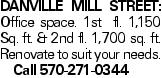 Danville Mill Street: Office space. 1st fl. 1,150 Sq. ft. & 2nd fl. 1,700 sq. ft. Renovate to suit your needs. Call 570-271-0344