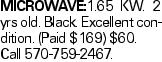 MICROWAVE:1.65 KW. 2 yrs old. Black. Excellent condition. (Paid $169) $60. Call 570-759-2467.