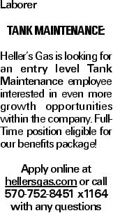 Laborer Tank Maintenance: Heller's Gas is looking for an entry level Tank Maintenance employee interested in even more growth opportunities within the company. Full-Time position eligible for our benefits package! Apply online at hellersgas.com or call 570-752-8451 x1164 with any questions