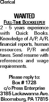 Clerical Wanted Full-Time Bookkeeper 2 - 5 years experience with Quick Books. Knowledge of A/P, A/R, financial reports, human resources, P/R and taxes. Send resume with references and wage requirements. Please reply to: Box # 1728 c/o Press Enterprise 3185 Lackawanna Ave. Bloomsburg, PA 17815