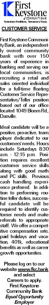 CUSTOMER SERVICE First Keystone Community Bank, an independently owned community bank with over 150 years of experience in banking and serving our local communities, is recruiting a retail and sales oriented individual for a full-time floating Customer Service Representative/Teller position based out of our office located 1049 Bloom Rd., Danville. Ideal candidate will be a positive, pro-active, team player dedicated to our customers' needs. Hours include Saturdays 8:30 a.m. - 12:15 p.m. Position requires excellent customer service skills along with good math and PC skills. Previous cash handling experience preferred. In addition to performing routine teller duties, successful candidate will be required to identify customer needs and make referrals to appropriate staff. We offer a competitive compensation rate, paid holidays and vacation, 401k, educational benefits as well as career growth opportunities. Please log on to our website www.fkc.bank and select Careers to apply. First Keystone Community Bank Equal Opportunity Employer
