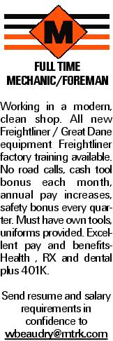 FULL TIME Mechanic/Foreman Working in a modern, clean shop. All new Freightliner / Great Dane equipment Freightliner factory training available. No road calls, cash tool bonus each month, annual pay increases, safety bonus every quarter. Must have own tools, uniforms provided. Excellent pay and benefits- Health , RX and dental plus 401K. Send resume and salary requirements in confidence to wbeaudry@mtrk.com