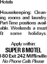 Hotels Housekeeping: Cleaning rooms and laundry. Part-Time positions available. Weekends a must & some holidays. Apply within: Super 8 Motel I-80 Exit 242 Mifflinville No Phone Calls Please