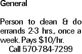 General Person to clean & do errands 2-3 hrs., once a week. Pays $10/hr. Call 570-784-7299