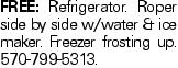 FREE: Refrigerator. Roper side by side w/water & ice maker. Freezer frosting up. 570-799-5313.