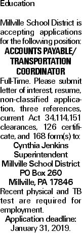 Education Millville School District is accepting applications for the following position: ACCOUNTS PAYABLE/ TRANSPORTATION COORDINATOR Full-Time. Please submit letter of interest, resume, non-classified application, three references, current Act 34,114,151 clearances, 126 certificate, and 168 form(s) to: Cynthia Jenkins Superintendent Millville School District PO Box 260 Millville, PA 17846 Recent physical and TB test are required for employment. Application deadline: January 31, 2019.