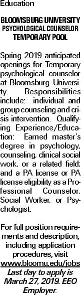 Education Bloomsburg University Psychological Counselor Temporary Pool Spring 2019 anticipated openings for Temporary psychological counselor at Bloomsburg University. Responsibilities include: individual and group counseling and crisis intervention. Qualifying Experience/Education: Earned master's degree in psychology, counseling, clinical social work, or a related field; and a PA license or PA license eligibility as a Professional Counselor, Social Worker, or Psychologist. For full position requirements and description, including application procedures, visit www.bloomu.edu/jobsLast day to apply is March 27, 2019. EEO Employer.