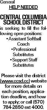 General Help Needed Central Columbia School District is seeking to fill the following open positions: --Assistant Softball Coach --Professional Substitutes --Support Staff Substitutes Please visit the district (www.ccsd.cc) website for more details on each position, application deadline, and how to apply; or call (570) 784-2850 ext 4000.