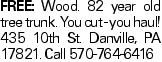 FREE: Wood. 82 year old tree trunk. You cut - you haul! 435 10th St. Danville, PA 17821. Call 570-764-6416