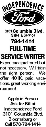 Full-time SERVICE WRITER Experience preferred but not necessary. Will train the right person. We offer 401K, paid vacations, great working environment. Apply in Person Ask for Bill at Independence Ford 3101 Columbia Blvd. Bloomsburg or Call 570-784-1414