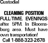 Custodial Cleaning POSITION Full-Time. Evenings after 5PM. In Bloomsburg area. Must have own transportation! Call 1-888-323-2678