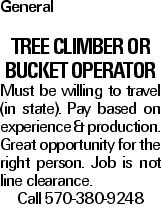 General Tree Climber or Bucket Operator Must be willing to travel (in state). Pay based on experience & production. Great opportunity for the right person. Job is not line clearance. Call 570-380-9248