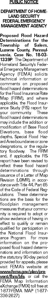 PUBLIC NOTICE DEPARTMENT OF HOMELAND SECURITY FEDERAL EMERGENCY MANAGEMENT AGENCY Proposed Flood Hazard Determinations for the Township of Salem, Luzerne County, Pennsylvania, Case No. 18-03-1339P. The Department of Homeland Security's Federal Emergency Management Agency (FEMA) solicits technical information or comments on proposed flood hazard determinations for the Flood Insurance Rate Map (FIRM), and where applicable, the Flood Insurance Study (FIS) report for your community. These flood hazard determinations may include the addition or modification of Base Flood Elevations, base flood depths, Special Flood Hazard Area boundaries or zone designations, or the regulatory floodway. The FIRM and, if applicable, the FIS report have been revised to reflect these flood hazard determinations through issuance of a Letter of Map Revision (LOMR), in accordance with Title 44, Part 65 of the Code of Federal Regulations. These determinations are the basis for the floodplain management measures that your community is required to adopt or show evidence of having in effect to qualify or remain qualified for participation in the National Flood Insurance Program. For more information on the proposed flood hazard determinations and information on the statutory 90-day period provided for appeals, please visit FEMA's website at www.fema.gov/plan/prevent/fhm/bfe, or call the FEMA Map Information eXchange (FMIX) toll free at 1-877-FEMA MAP (1-877-336-2627).