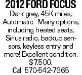 2012 Ford Focus Dark grey, 45K miles, Automatic. Many options, including heated seats, Sirius radio, backup sensors, keyless entry and more!Excellent condition. $7,500. Call 570-542-7365