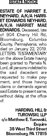 Estate Notice ESTATE OF HARRIET E. NEYHARD, A/K/A HARRIET EDWARDS NEYHARD, A/K/A HARRIET MAE EDWARDS, Deceased, late of 904 Cherry Hill Rd, Bloomsburg, Columbia County, Pennsylvania, who died on January 22, 2019. LETTERS TESTAMENTARY on the above Estate having been granted to Pamela N. Lord, all persons indebted to the said decedent are requested to make payment, and those having claims or demands against said Estate to present same, without delay, at the office of: HARDING, HILL & TUROWSKI, LLP c/o Matthew E. Turowski, Esquire 38 West Third Street Bloomsburg, PA 17815