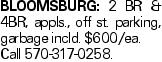 BLOOMSBURG: 2 BR & 4BR, appls., off st. parking, garbage incld. $600/ea. Call 570-317-0258.