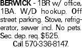 BERWICK - 1BR w/ office, 1BA. W/D hookup. Off street parking. Stove, refrigerator, sewer incl. No pets. Sec. dep. req. $525. Call 570-336-8147.