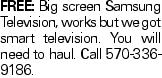 Free: Big screen Samsung Television, works but we got smart television. You will need to haul. Call 570-336-9186.