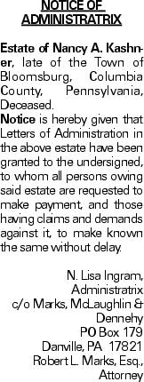 NOTICE OF ADMINISTRATRIX Estate of Nancy A. Kashner, late of the Town of Bloomsburg, Columbia County, Pennsylvania, Deceased. Notice is hereby given that Letters of Administration in the above estate have been granted to the undersigned, to whom all persons owing said estate are requested to make payment, and those having claims and demands against it, to make known the same without delay. N. Lisa Ingram, Administratrix c/o Marks, McLaughlin & Dennehy PO Box 179 Danville, PA 17821 Robert L. Marks, Esq., Attorney