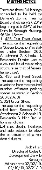 "MEETING NOTICE There are three (3) Hearings scheduled to be held by Danville's Zoning Hearing Board on February 27, 2019 beginning at 5:30PM at the Danville Borough Building, 463 Mill Street. 1. 435 East Front Street. The applicant is requesting a ""Special Exception"" as stated under Section 260, Attachment 2, Schedule I, Residential District Use to allow the Use of the existing structure as that of ""essential services"". 2. 435 East Front Street. The applicant is requesting a variance from the required number off-street parking spaces as stated in Section 260-32 A.(3). 3. 324 Green Street. The applicant is requesting relief from Section 260, Attachment 2, Schedule I-R, Residential Building Regulations as follows: Lot size, depth, frontage, and side setback to allow the construction of a residential duplex. Jackie Hart Director of Codes & Development Danville Borough Ad run dates 02/03/19, 02/10/19, 02/21/19"