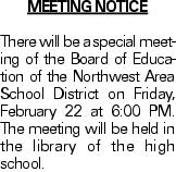 MEETING NOTICE There will be a special meeting of the Board of Education of the Northwest Area School District on Friday, February 22 at 6:00 PM. The meeting will be held in the library of the high school.