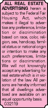 All real estate advertising herein is subject to the Federal Fair Housing Act, which makes it illegal to advertise any preference, limitation or discrimination based on race, color, religion, sex, handicap, familial status or national origin or intention to make any such preferences, limitations or discrimination. We will not knowingly accept any advertising for real estate which is in violation of the law. All persons are hereby informed that all dwellings advertised are available on an equal opportunity basis. 032119