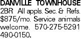DANVILLE TOWNHOUSE 2BR All appls. Sec. & Refs. $875/mo. Service animals welcome. 570-275-5291 490-0150.