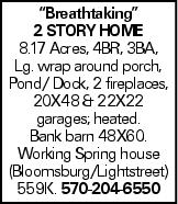 """""""Breathtaking"""" 2 story Home 8.17 Acres, 4BR, 3BA, Lg. wrap around porch, Pond/ Dock, 2 fireplaces, 20X48 & 22X22 garages; heated. Bank barn 48X60. Working Spring house (Bloomsburg/Lightstreet) 559K. 570-204-6550"""