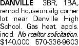 DANVILLE: 3BR, 1BA, remod. house on a lg. corner lot near Danville High School. Gas heat, appls. incld. No realtor solicitation. $140,000. 570-336-9603
