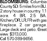 BLOOMSBURG: Columbia County SD. 5 miles from BU. 2 story house in country. 1.1 acre. 4 BR, 2.5 BA. Kitchen/DR, LR, FR with gas fireplace. 2 car garage. Large deck and patio. Great view. $313,000. Call 570-389-9656.
