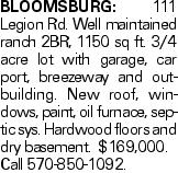 BLOOMSBURG: 111 Legion Rd. Well maintained ranch 2BR, 1150 sq ft. 3/4 acre lot with garage, car port, breezeway and outbuilding. New roof, windows, paint, oil furnace, septic sys. Hardwood floors and dry basement. $169,000. Call 570-850-1092.