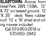 Slabtown: Across from Ideal Park. 2BR, 1.5BA, 12' X 72' on leased ground. 12 'X 25' deck. New rubber roof. 10' x 16' shed and riding mower included. Call 570-850-2519 or 570-850- 2942