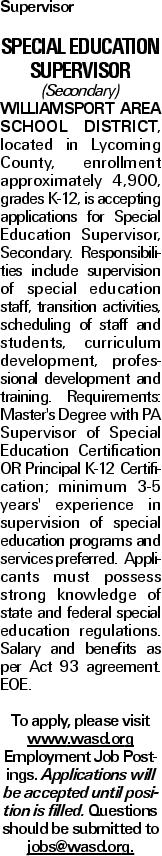 Supervisor Special Education Supervisor (Secondary) Williamsport Area School District, located in Lycoming County, enrollment approximately 4,900, grades K-12, is accepting applications for Special Education Supervisor, Secondary. Responsibilities include supervision of special education staff, transition activities, scheduling of staff and students, curriculum development, professional development and training. Requirements: Master's Degree with PA Supervisor of Special Education Certification OR Principal K-12 Certification; minimum 3-5 years' experience in supervision of special education programs and services preferred. Applicants must possess strong knowledge of state and federal special education regulations. Salary and benefits as per Act 93 agreement. EOE. To apply, please visit www.wasd.org Employment Job Postings. Applications will be accepted until position is filled. Questions should be submitted to jobs@wasd.org.