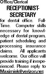 Office/Clerical Receptionist- Secretary for dental office. Full-Time. Computer skills necessary for knowledge of dental program, patient scheduling and processing insurance claims. All applicants welcome. Our office will provide training if inexperienced. Please reply to Maximiek@verizon.net