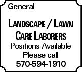 General Landscape / Lawn Care Laborers Positions Available Please call 570-594-1910