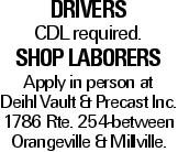 DRIVERS CDLrequired. Shop Laborers Apply in person at Deihl Vault & Precast Inc. 1786 Rte. 254-between Orangeville & Millville.
