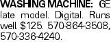 WASHINGMACHINE: GE late model. Digital. Runs well. $125. 570-864-3508, 570-336-4240.