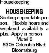 Housekeeping Housekeeping Seeking dependable person. Flexible hours and weekend availability a plus. Apply in person Motel 6 6305 Columbia Blvd. Bloomsburg