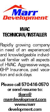 HVAC Technician/Installer Rapidly growing company in need of an experienced and knowledgeable individual familiar with all aspects of HVAC. Aggressive wage, GHP Insurance, paid vacation and sick days. Please call 570-416-0570 or send resume to: tkern@ marrdevelopment.com www.marr development.com