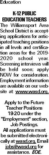 "Education K-12 Public Education Teachers The Williamsport Area School District is accepting applications for anticipated teaching positions in all levels and certification areas for the 2019-2020 school year. Screening interviews will be held soon; apply NOW for consideration. Employment information are available on our website at: www.wasd.org. Apply to the Future Teacher Positions 19-20 under the ""Employment"" section, Job Postings. All applications must be submitted electronically at wasd.org. Email jobs@wasd.org for assistance. EOE."