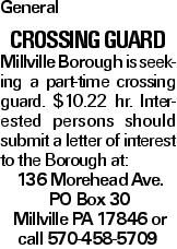 General Crossing Guard Millville Borough is seeking a part-time crossing guard. $10.22 hr. Interested persons should submit a letter of interest to the Borough at: 136 Morehead Ave. PO Box 30 Millville PA 17846 or call 570-458-5709