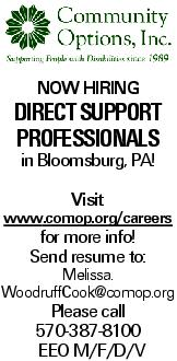 Now Hiring Direct Support Professionals in Bloomsburg, PA! Visit www.comop.org/careers for more info! Send resume to: Melissa. WoodruffCook@comop.org Please call 570-387-8100 EEO M/F/D/V