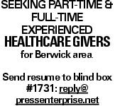 Seeking Part-time & full-time Experienced healthcare givers for Berwick area. Send resume to blind box #1731: reply@ pressenterprise.net