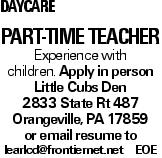 Daycare Part-Time Teacher Experience with children. Apply in person Little Cubs Den 2833 State Rt 487 Orangeville, PA 17859 or email resume to learlcd@frontiernet.net EOE